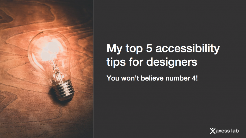 slide stating: my top 5 accessibility tips for designers, you won't believe number 4!