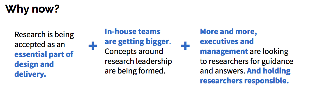 Why now? research is accepted as an essential part of design and delivery + in house teams are getting bigger + more and more executives and management are looking to researchers for guidance and answers